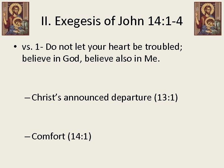 II. Exegesis of John 14: 1 -4 • vs. 1 - Do not let