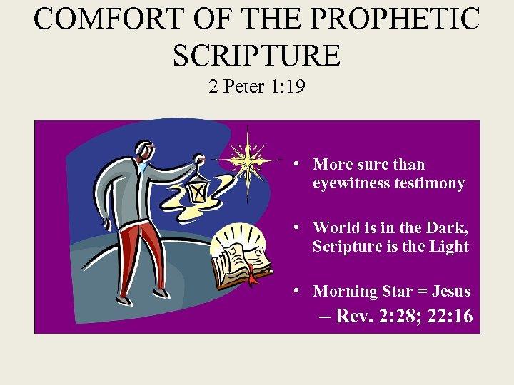 COMFORT OF THE PROPHETIC SCRIPTURE 2 Peter 1: 19 • More sure than eyewitness
