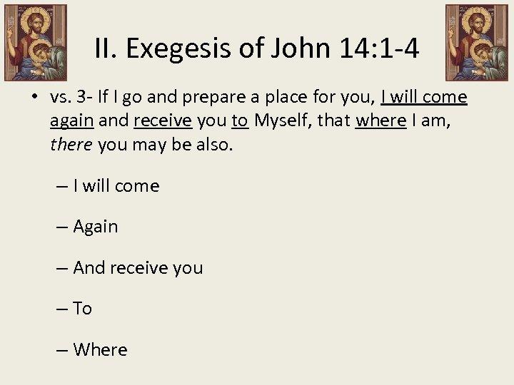 II. Exegesis of John 14: 1 -4 • vs. 3 - If I go