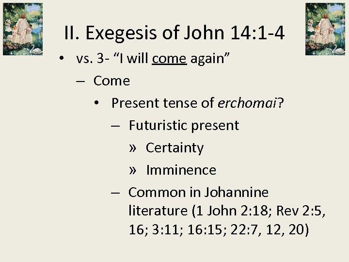 "II. Exegesis of John 14: 1 -4 • vs. 3 - ""I will come"