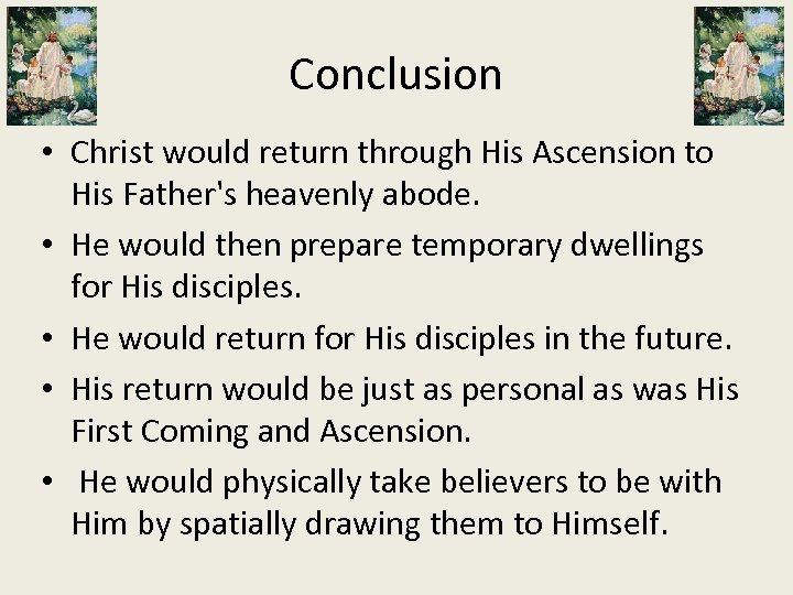Conclusion • Christ would return through His Ascension to His Father's heavenly abode. •