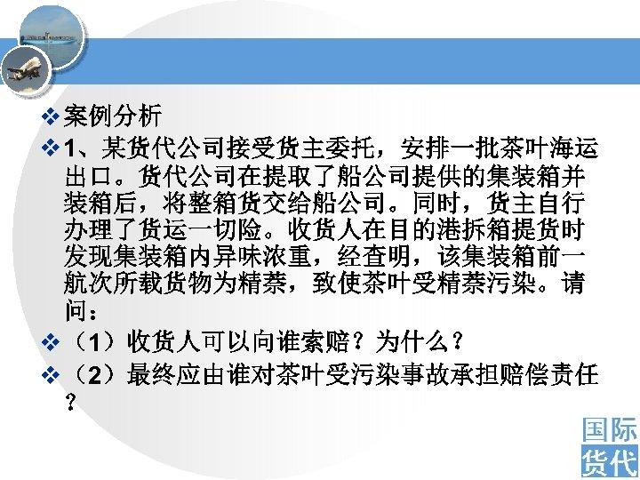 v 案例分析 v 1、某货代公司接受货主委托,安排一批茶叶海运 出口。货代公司在提取了船公司提供的集装箱并 装箱后,将整箱货交给船公司。同时,货主自行 办理了货运一切险。收货人在目的港拆箱提货时 发现集装箱内异味浓重,经查明,该集装箱前一 航次所载货物为精萘,致使茶叶受精萘污染。请 问: v (1)收货人可以向谁索赔?为什么? v (2)最终应由谁对茶叶受污染事故承担赔偿责任