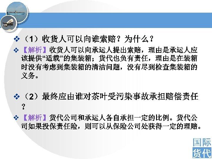 "v (1)收货人可以向谁索赔?为什么? v 【解析】收货人可以向承运人提出索赔,理由是承运人应 该提供""适载""的集装箱;货代也负有责任,理由是在装箱 时没有考虑到集装箱的清洁问题,没有尽到检查集装箱的 义务。 v (2)最终应由谁对茶叶受污染事故承担赔偿责任 ? v 【解析】货代公司和承运人各自承担一定的比例。货代公 司如果投保责任险,则可以从保险公司处获得一定的理赔。"