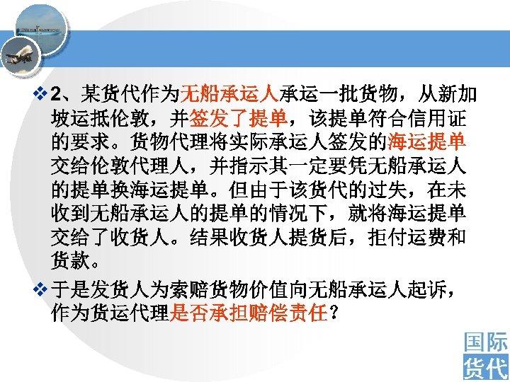 v 2、某货代作为无船承运人承运一批货物,从新加 坡运抵伦敦,并签发了提单,该提单符合信用证 的要求。货物代理将实际承运人签发的海运提单 交给伦敦代理人,并指示其一定要凭无船承运人 的提单换海运提单。但由于该货代的过失,在未 收到无船承运人的提单的情况下,就将海运提单 交给了收货人。结果收货人提货后,拒付运费和 货款。 v 于是发货人为索赔货物价值向无船承运人起诉, 作为货运代理是否承担赔偿责任?