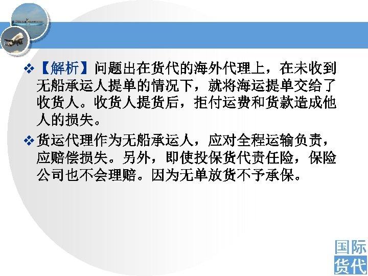 v 【解析】问题出在货代的海外代理上,在未收到 无船承运人提单的情况下,就将海运提单交给了 收货人。收货人提货后,拒付运费和货款造成他 人的损失。 v 货运代理作为无船承运人,应对全程运输负责, 应赔偿损失。另外,即使投保货代责任险,保险 公司也不会理赔。因为无单放货不予承保。