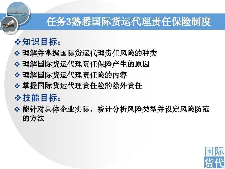 任务 3熟悉国际货运代理责任保险制度 v 知识目标: v 理解并掌握国际货运代理责任风险的种类 v 理解国际货运代理责任保险产生的原因 v 理解国际货运代理责任险的内容 v 掌握国际货运代理责任险的除外责任 v 技能目标:
