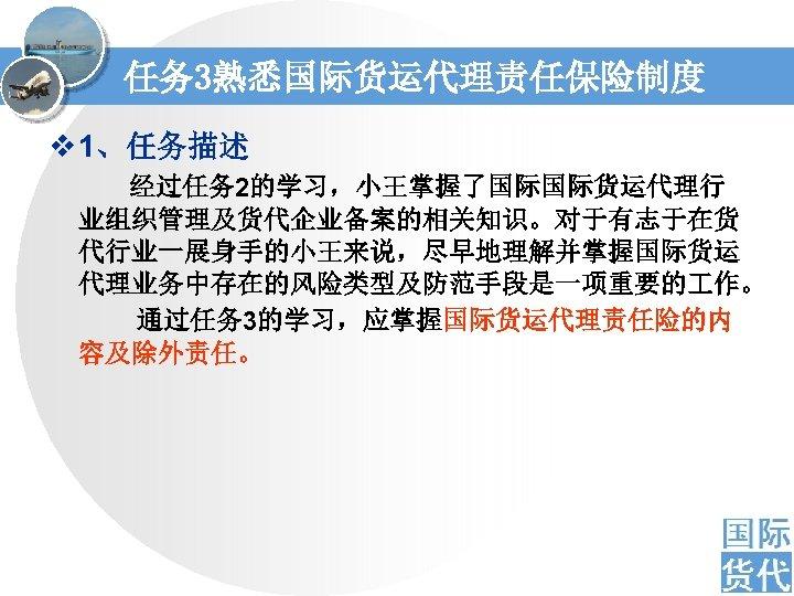 任务 3熟悉国际货运代理责任保险制度 v 1、任务描述 经过任务 2的学习,小王掌握了国际国际货运代理行 业组织管理及货代企业备案的相关知识。对于有志于在货 代行业一展身手的小王来说,尽早地理解并掌握国际货运 代理业务中存在的风险类型及防范手段是一项重要的 作。 通过任务 3的学习,应掌握国际货运代理责任险的内 容及除外责任。