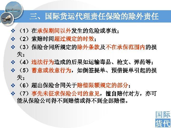 三、国际货运代理责任保险的除外责任 v (1)在承保期间以外发生的危险或事故; v (2)索赔时间超过规定的时效; v (3)保险合同所规定的除外条款及不在承保范围内的损 失; v (4)违法行为造成的后果如运输毒品、枪支、弹药等; v (5)蓄意或故意行为,如倒签提单、预借提单引起的损 失; v
