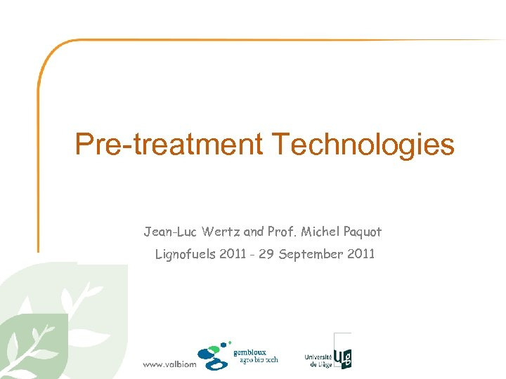 Pre-treatment Technologies Jean-Luc Wertz and Prof. Michel Paquot Lignofuels 2011 - 29 September 2011