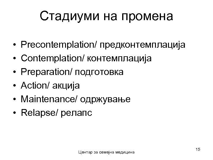 Стадиуми на промена • • • Precontemplation/ предконтемплација Contemplation/ контемплација Preparation/ подготовка Action/ акција