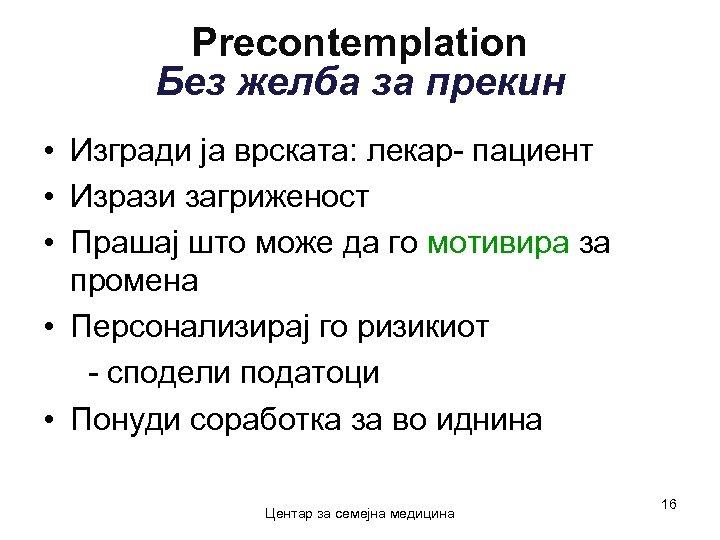 Precontemplation Без желба за прекин • Изгради ја врската: лекар- пациент • Изрази загриженост