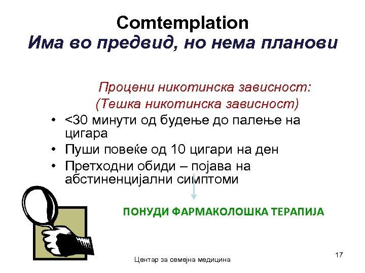 Comtemplation Има во предвид, но нема планови Процени никотинска зависност: (Тешка никотинска зависност) •