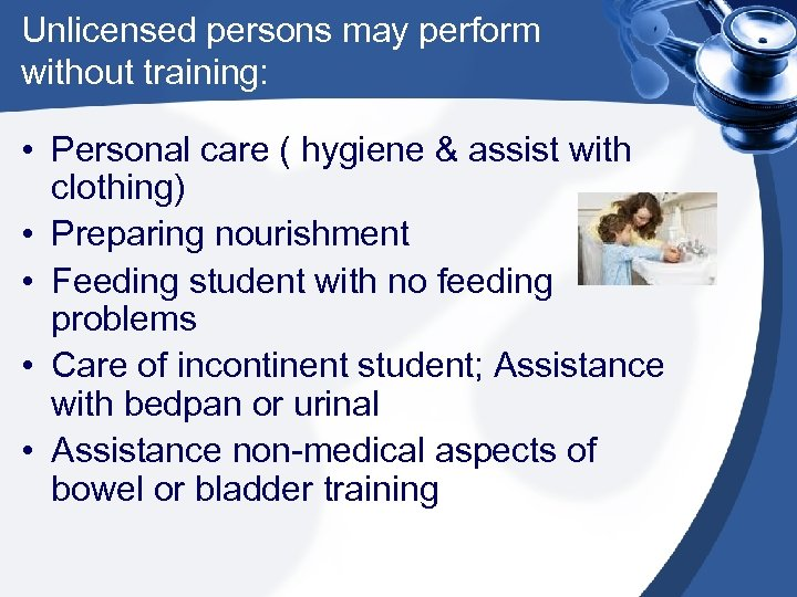 Unlicensed persons may perform without training: • Personal care ( hygiene & assist with