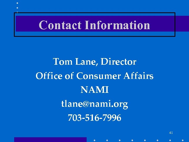 Contact Information Tom Lane, Director Office of Consumer Affairs NAMI tlane@nami. org 703 -516