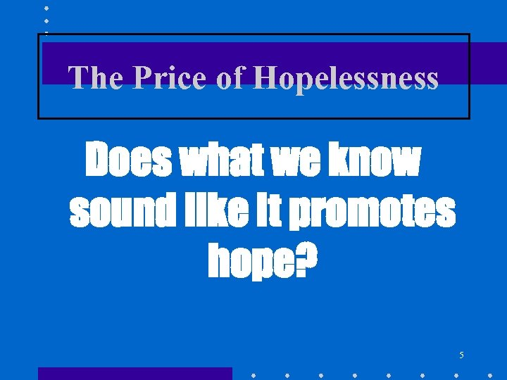 The Price of Hopelessness Does what we know sound like it promotes hope? 5