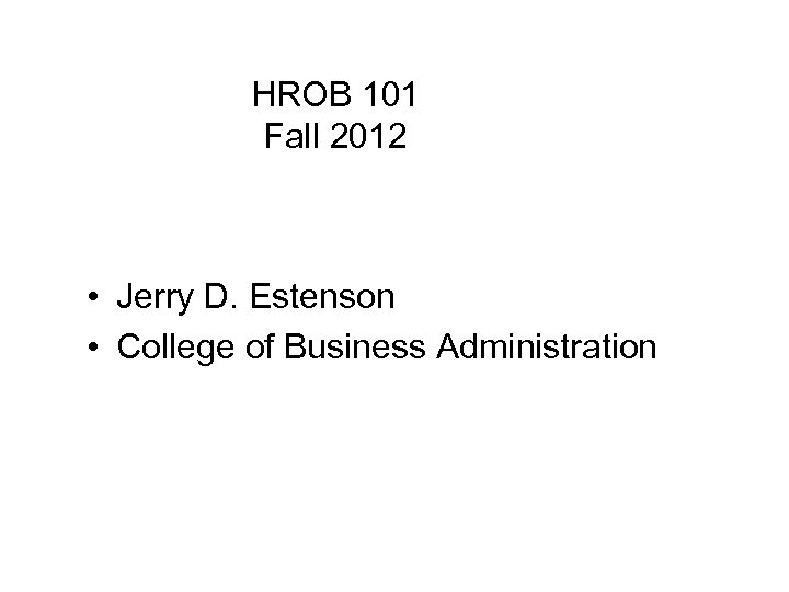 HROB 101 Fall 2012 • Jerry D. Estenson • College of Business Administration