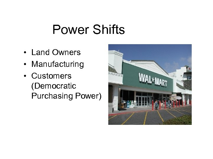 Power Shifts • Land Owners • Manufacturing • Customers (Democratic Purchasing Power)