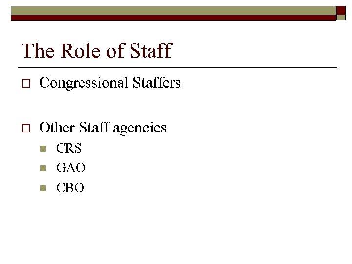 The Role of Staff o Congressional Staffers o Other Staff agencies n n n