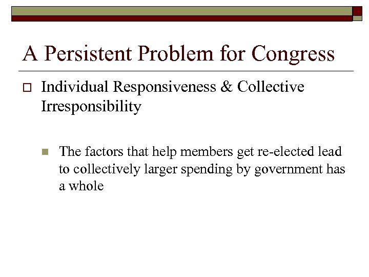 A Persistent Problem for Congress o Individual Responsiveness & Collective Irresponsibility n The factors
