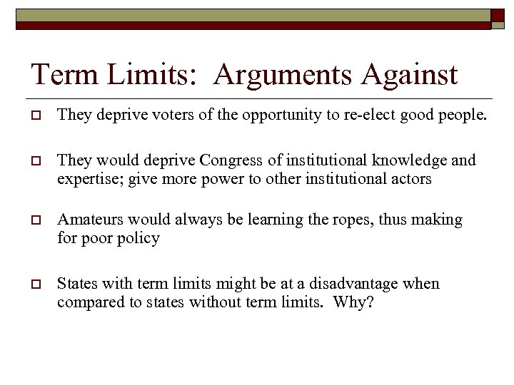 Term Limits: Arguments Against o They deprive voters of the opportunity to re-elect good