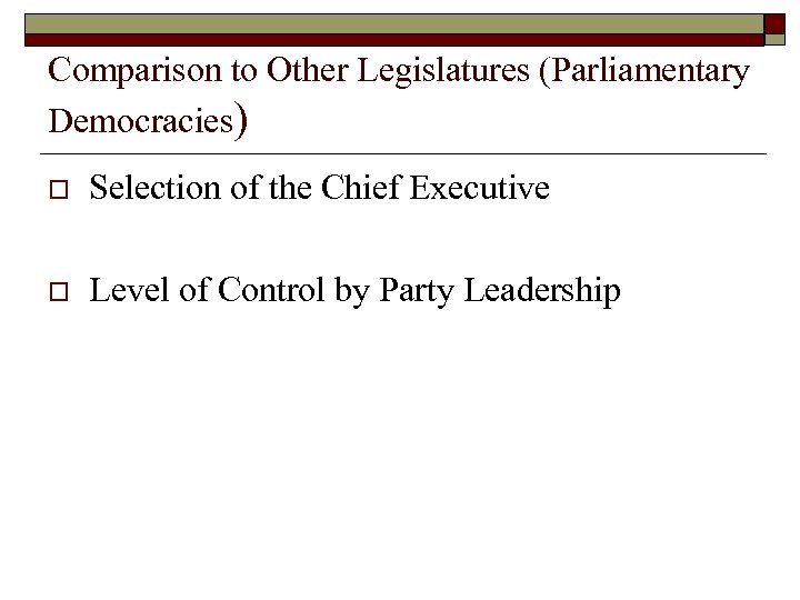 Comparison to Other Legislatures (Parliamentary Democracies) o Selection of the Chief Executive o Level