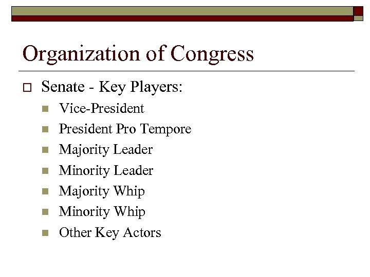 Organization of Congress o Senate - Key Players: n n n n Vice-President Pro