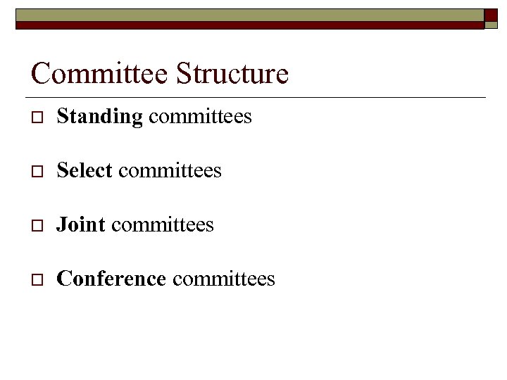 Committee Structure o Standing committees o Select committees o Joint committees o Conference committees