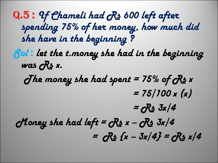 q. 5 : If Chameli had Rs 600 left after spending 75% of her