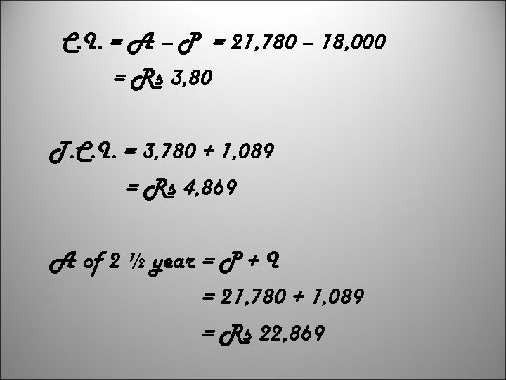C. I. = A – P = 21, 780 – 18, 000 = Rs