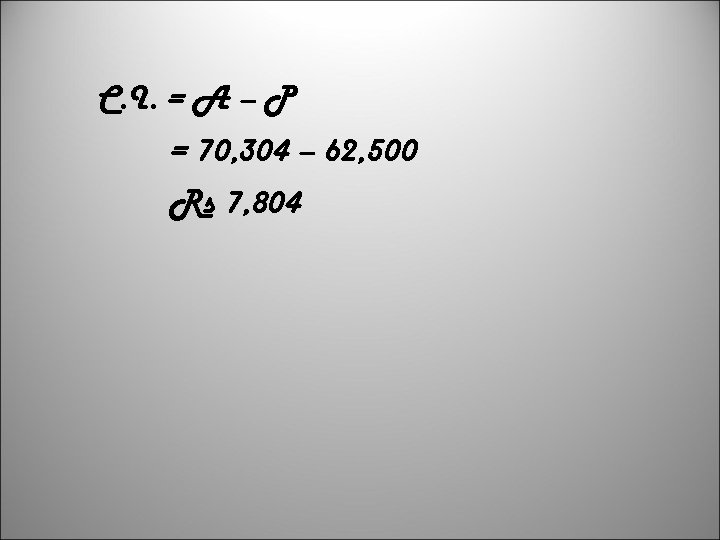 C. I. = A – P = 70, 304 – 62, 500 Rs 7,