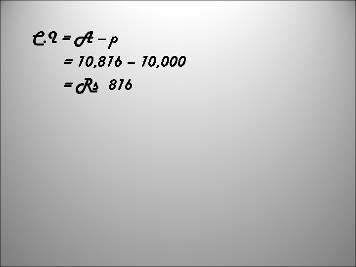 C. I = A – p = 10, 816 – 10, 000 = Rs