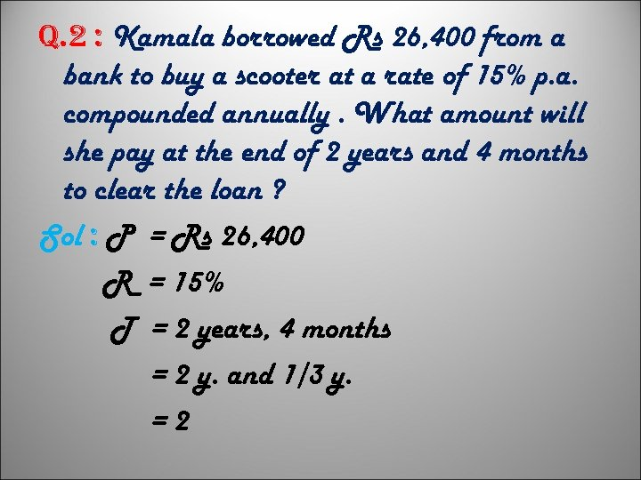 q. 2 : Kamala borrowed Rs 26, 400 from a bank to buy a