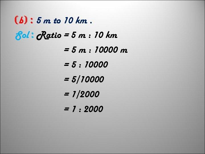 (b) : 5 m to 10 km. Sol : Ratio = 5 m :