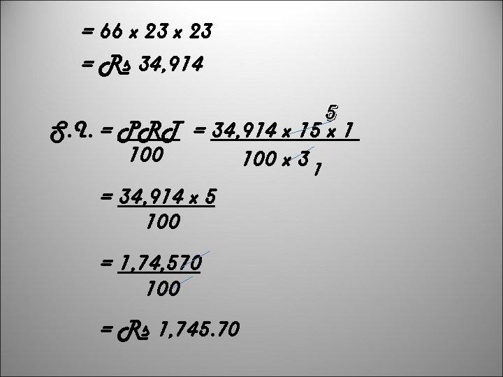 = 66 x 23 = Rs 34, 914 5 S. I. = PRT =