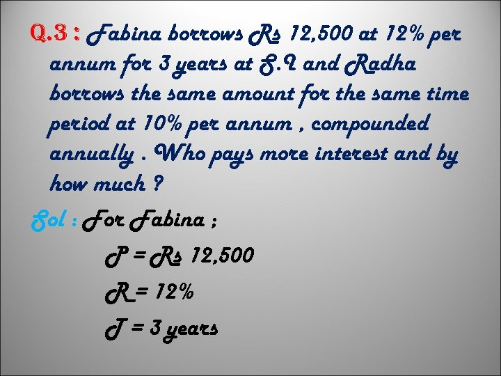 q. 3 : Fabina borrows Rs 12, 500 at 12% per annum for 3
