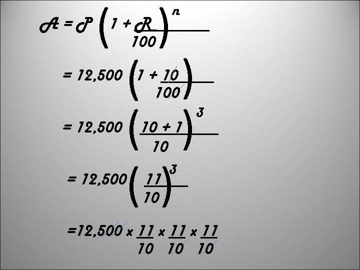 ( ) ( ) () A=P 1+R 100 n = 12, 500 1 +