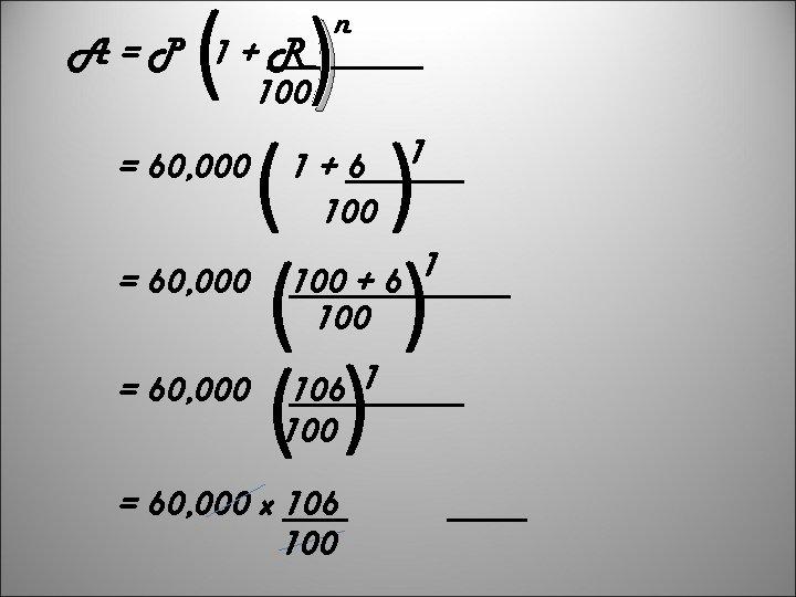 ( ( ( A=P 1+R 100 = 60, 000 n ( ) () 1+6