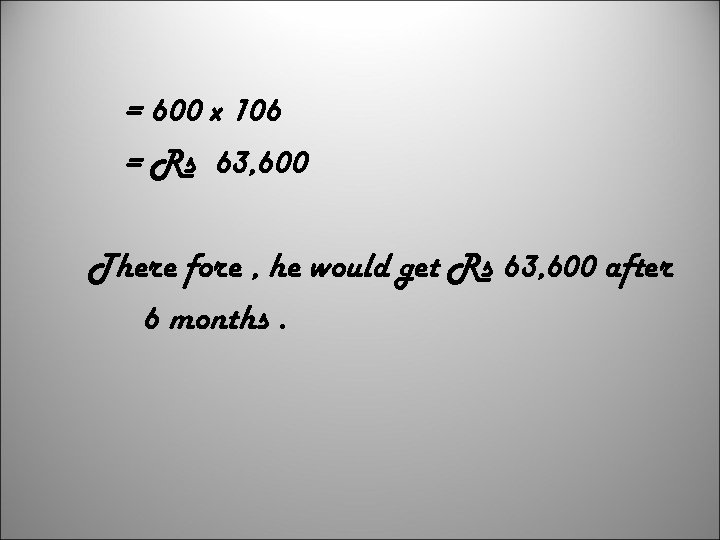 = 600 x 106 = Rs 63, 600 There fore , he would get