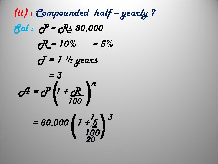 (ii) : Compounded half – yearly ? Sol : P = Rs 80, 000