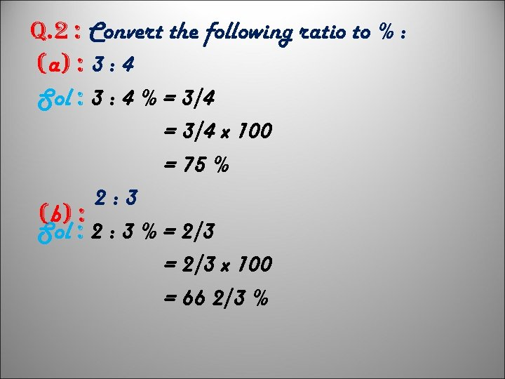 q. 2 : Convert the following ratio to % : (a) : 3 :