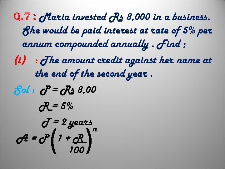 q. 7 : Maria invested Rs 8, 000 in a business. She would be