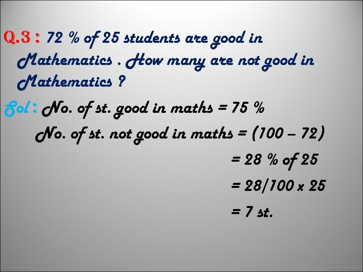q. 3 : 72 % of 25 students are good in Mathematics. How many