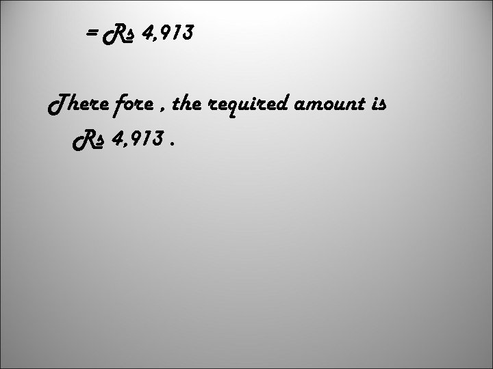 = Rs 4, 913 There fore , the required amount is Rs 4, 913.