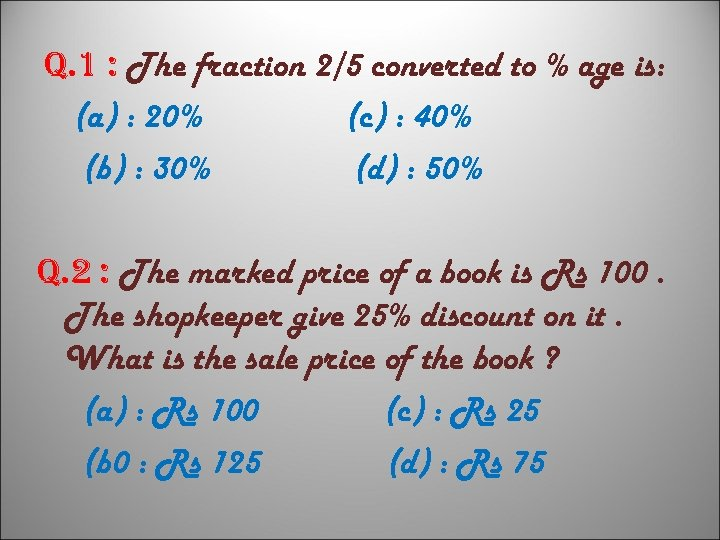 q. 1 : The fraction 2/5 converted to % age is: (a) : 20%
