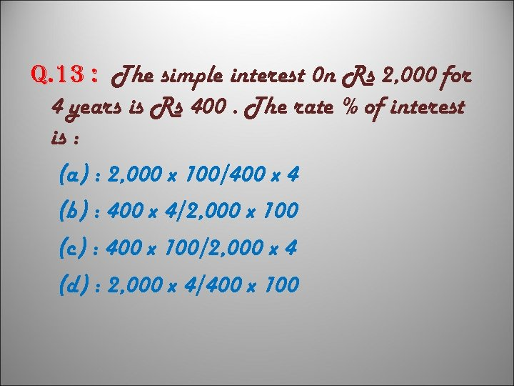q. 13 : The simple interest 0 n Rs 2, 000 for 4 years