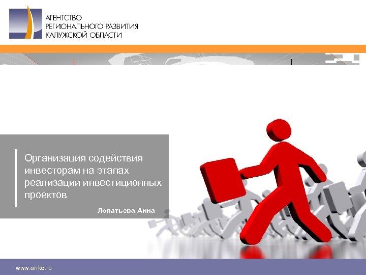 Организация содействия инвесторам на этапах реализации инвестиционных проектов Лопатьева Анна www. arrko. ru