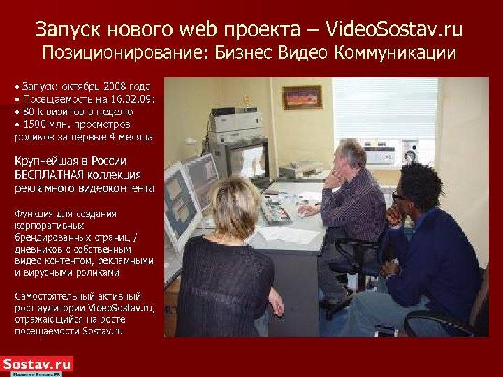 Запуск нового web проекта – Video. Sostav. ru Позиционирование: Бизнес Видео Коммуникации • Запуск: