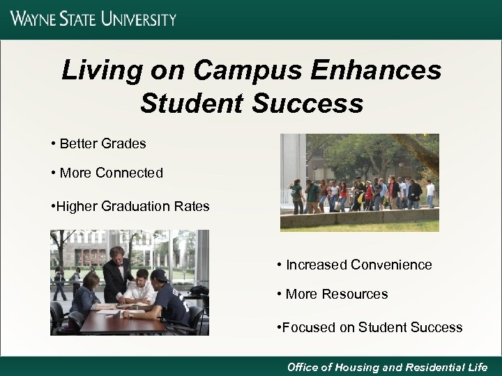 Living on Campus Enhances Student Success • Better Grades • More Connected • Higher