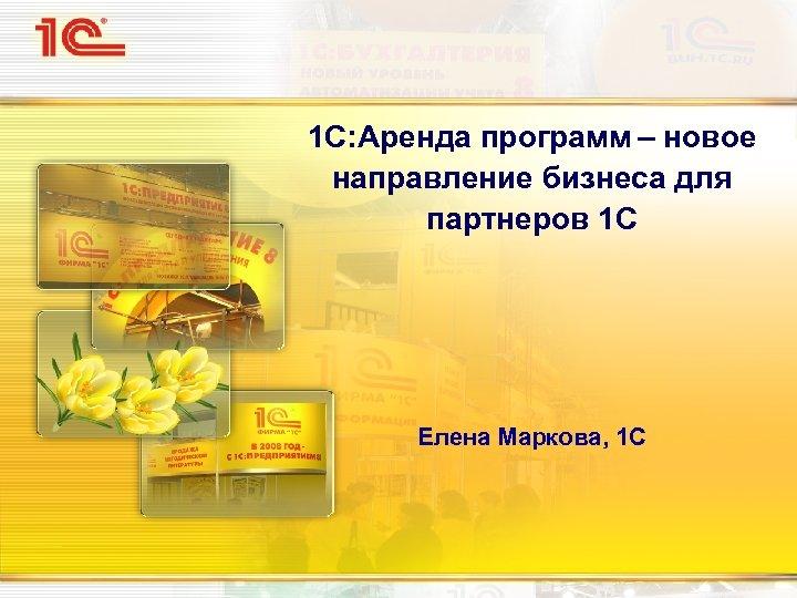 1 С: Аренда программ – новое направление бизнеса для партнеров 1 С Елена Маркова,