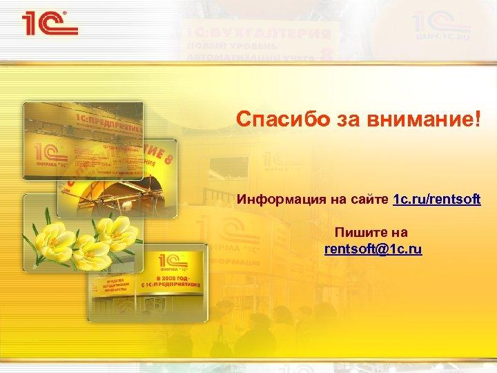 Спасибо за внимание! Информация на сайте 1 c. ru/rentsoft Пишите на rentsoft@1 c. ru